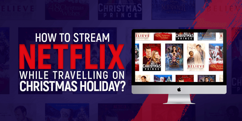 How To Stream Netflix While Travelling On Christmas Holiday